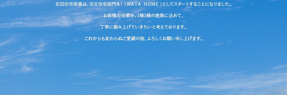 岩田住宅商事は、注文住宅部門を「IWATA HOME」としてスタートすることになりました。お客様の信頼を、1棟1棟の建築に込めて、丁寧に積み上げていきたいと考えております。これからも変わらぬご愛顧の程、よろしくお願い申し上げます。