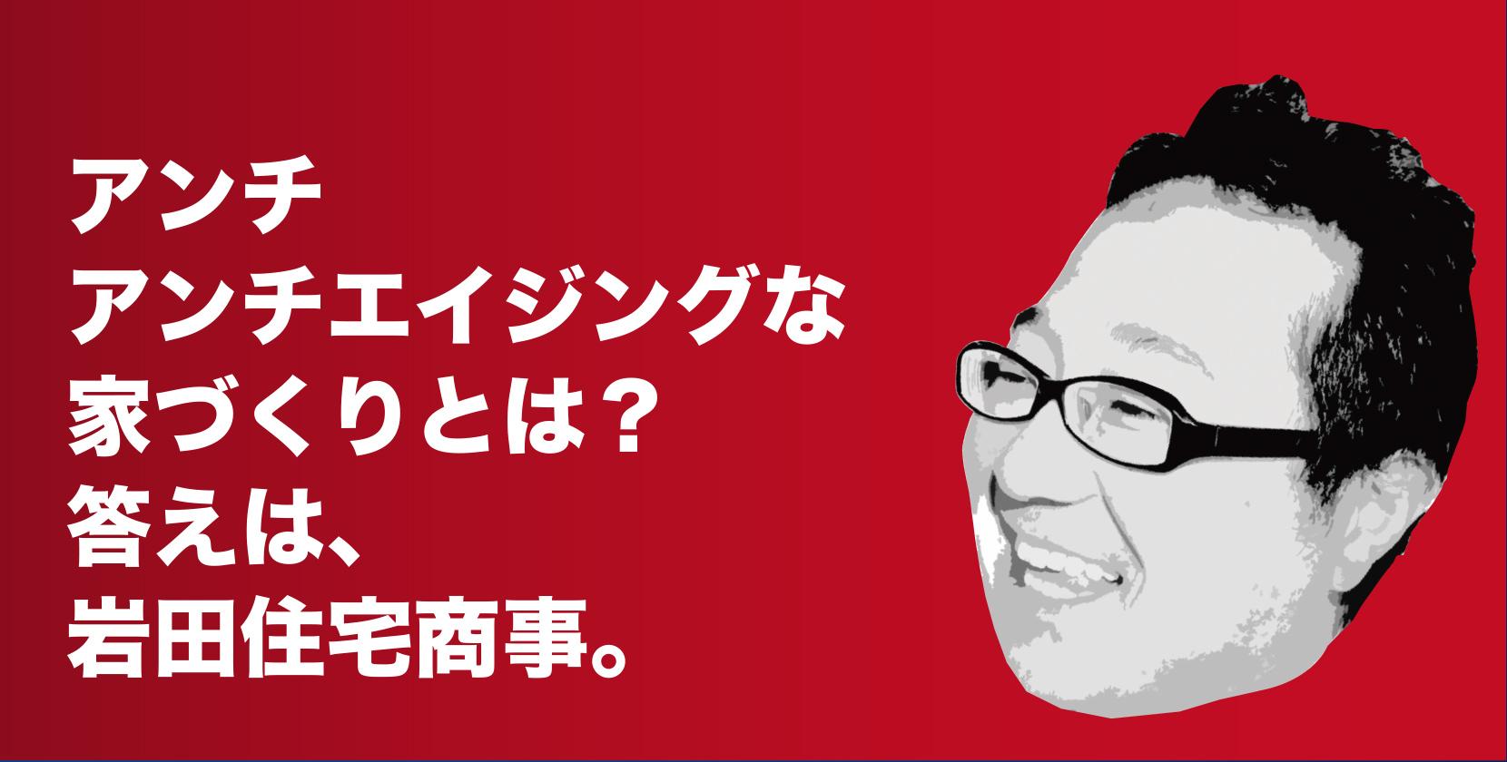 アンチアンチエイジングな家づくりとは?答えは、岩田住宅商事。