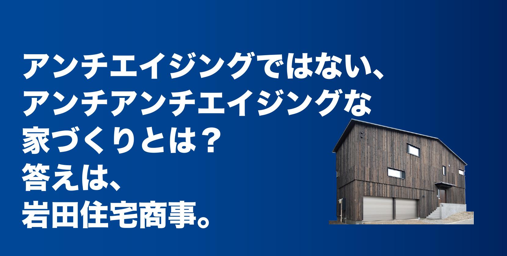 アンチエイジングではない、アンチアンチエイジングな家づくりとは?答えは、岩田住宅商事。